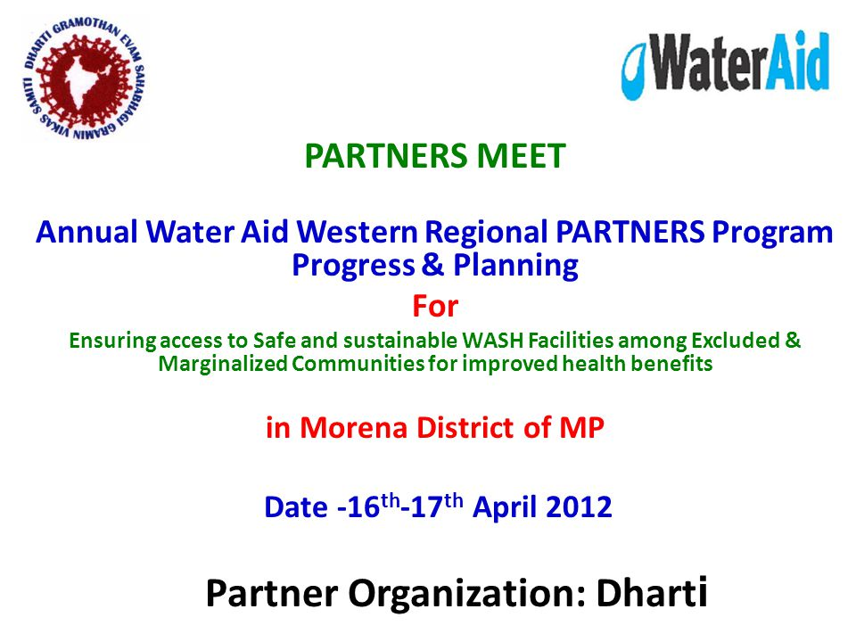 PARTNERS MEET Annual Water Aid Western Regional PARTNERS Program Progress & Planning For Ensuring access to Safe and sustainable WASH Facilities among Excluded & Marginalized Communities for improved health benefits in Morena District of MP Date -16 th -17 th April 2012 Partner Organization: Dhart i