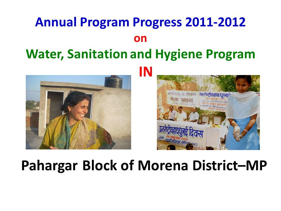 Annual Program Progress 2011-2012 on Water, Sanitation and Hygiene Program IN Pahargar Block of Morena District–MP