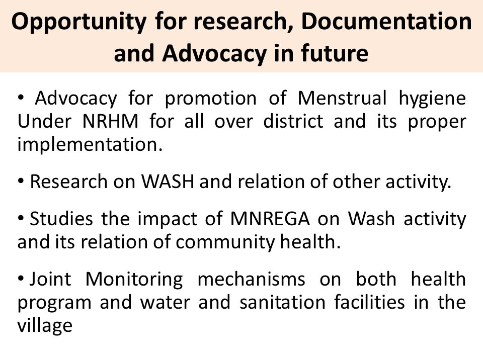 Opportunity for research, Documentation and Advocacy in future Advocacy for promotion of Menstrual hygiene Under NRHM for all over district and its proper implementation.