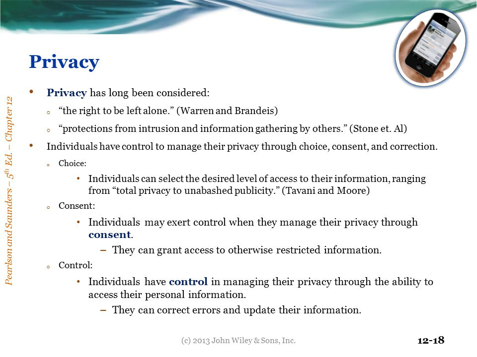 "Pearlson and Saunders – 5 th Ed. – Chapter 12 12-18 Privacy Privacy has long been considered: o ""the right to be left alone."" (Warren and Brandeis) o"