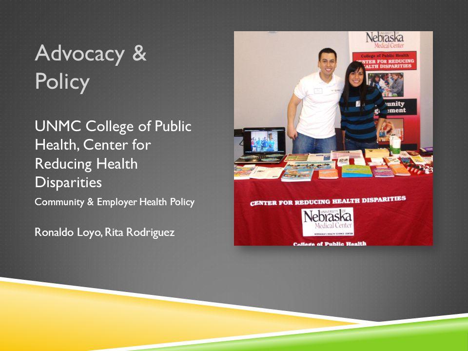 Advocacy & Policy UNMC College of Public Health, Center for Reducing Health Disparities Community & Employer Health Policy Ronaldo Loyo, Rita Rodriguez