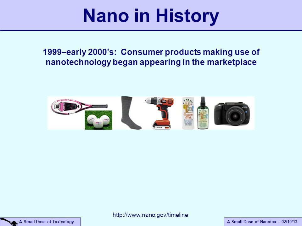 A Small Dose of ToxicologyA Small Dose of Nanotox – 02/10/13 Nano in History 1999–early 2000's: Consumer products making use of nanotechnology began appearing in the marketplace http://www.nano.gov/timeline