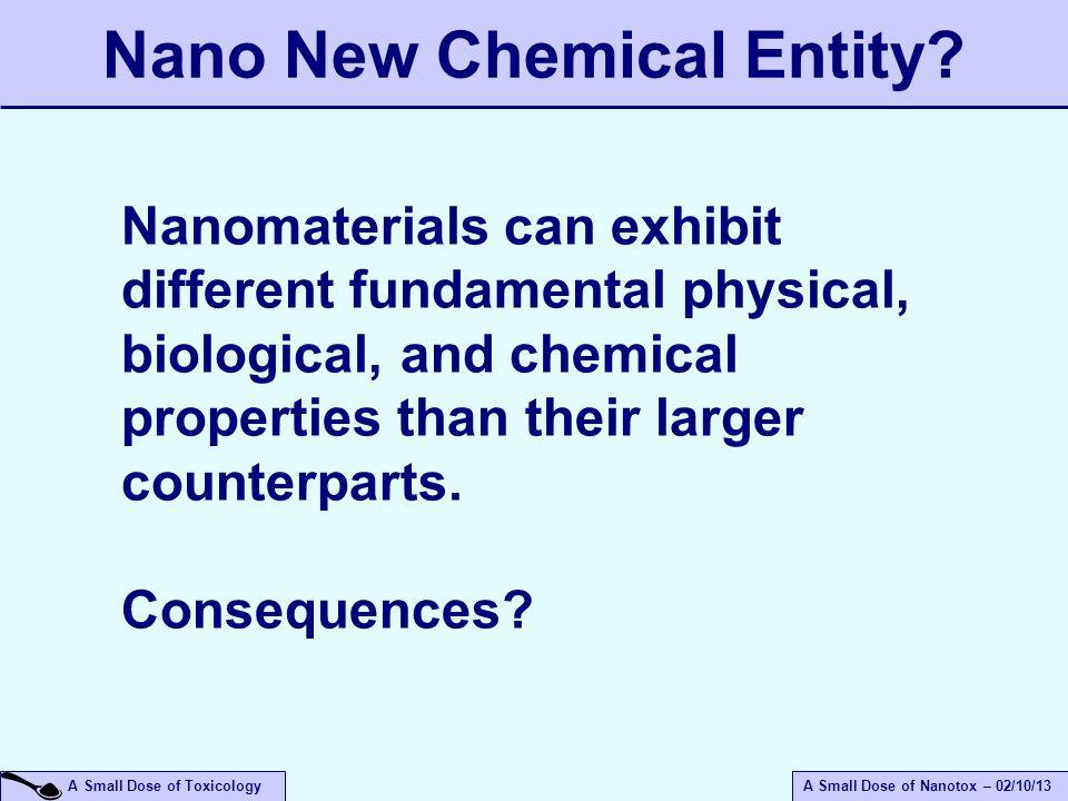 A Small Dose of ToxicologyA Small Dose of Nanotox – 02/10/13 Nano New Chemical Entity? Nanomaterials can exhibit different fundamental physical, biolo