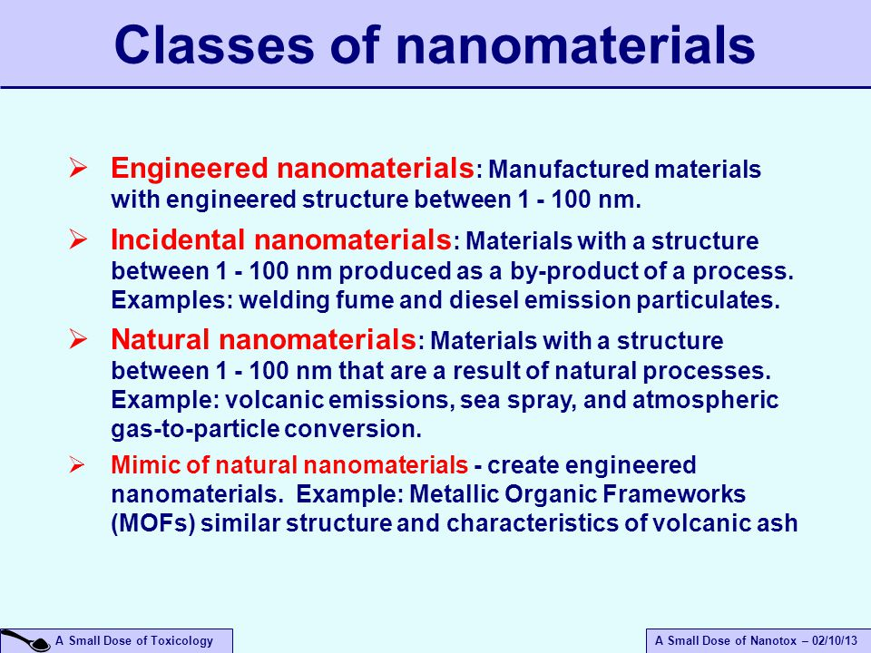 A Small Dose of ToxicologyA Small Dose of Nanotox – 02/10/13 Classes of nanomaterials  Engineered nanomaterials : Manufactured materials with engineered structure between 1 - 100 nm.
