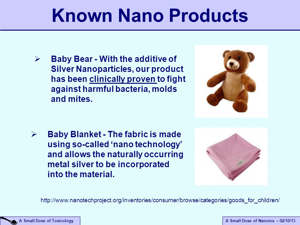 A Small Dose of ToxicologyA Small Dose of Nanotox – 02/10/13 Known Nano Products  Baby Bear - With the additive of Silver Nanoparticles, our product has been clinically proven to fight against harmful bacteria, molds and mites.