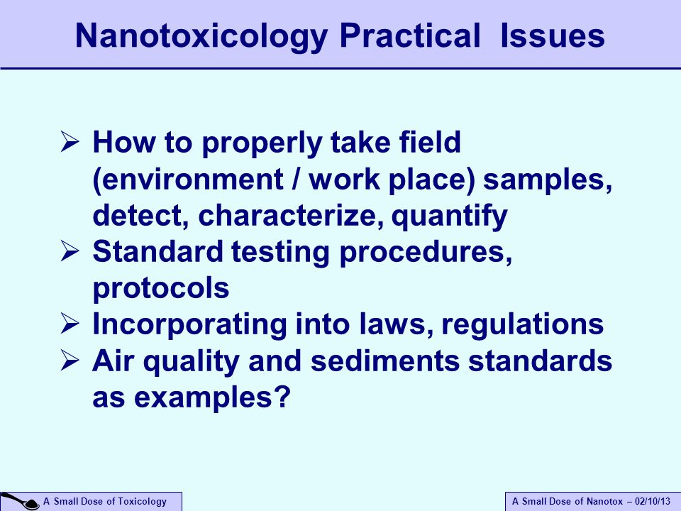 A Small Dose of ToxicologyA Small Dose of Nanotox – 02/10/13 Nanotoxicology Practical Issues  How to properly take field (environment / work place) samples, detect, characterize, quantify  Standard testing procedures, protocols  Incorporating into laws, regulations  Air quality and sediments standards as examples?