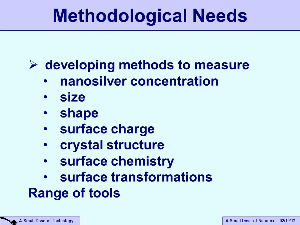 A Small Dose of ToxicologyA Small Dose of Nanotox – 02/10/13  developing methods to measure nanosilver concentration size shape surface charge crystal structure surface chemistry surface transformations Range of tools Methodological Needs