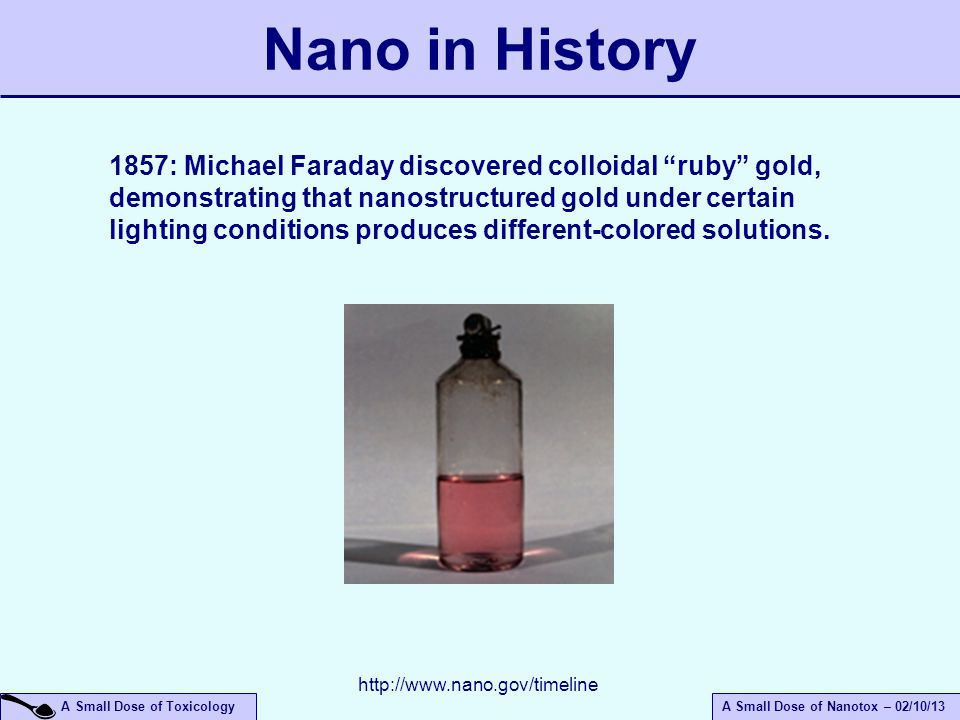 A Small Dose of ToxicologyA Small Dose of Nanotox – 02/10/13 Nano in History 1857: Michael Faraday discovered colloidal ruby gold, demonstrating that nanostructured gold under certain lighting conditions produces different-colored solutions.