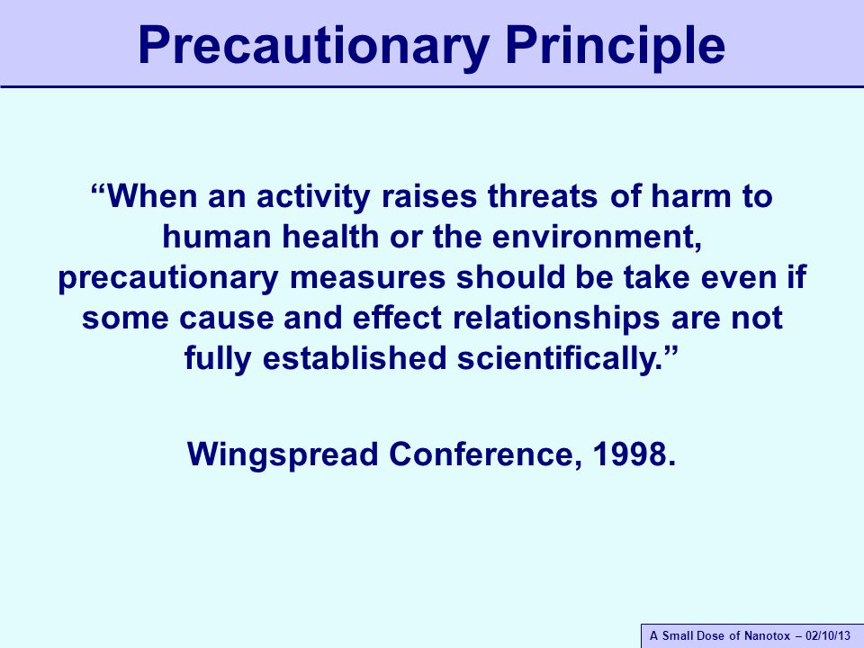 A Small Dose of Nanotox – 02/10/13 Precautionary Principle When an activity raises threats of harm to human health or the environment, precautionary measures should be take even if some cause and effect relationships are not fully established scientifically. Wingspread Conference, 1998.