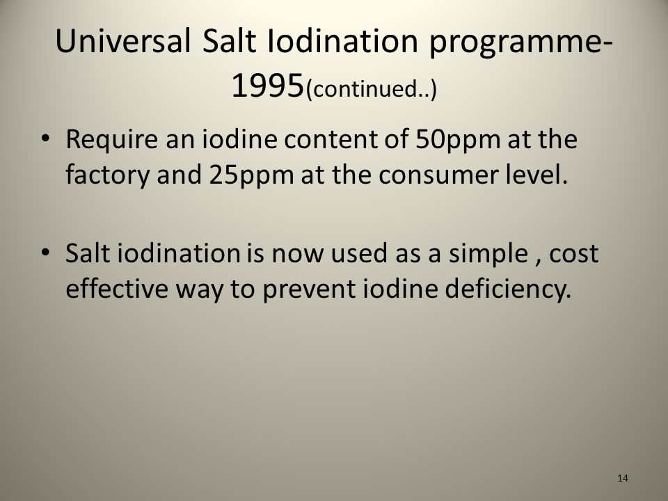 Universal Salt Iodination programme- 1995 (continued..) Require an iodine content of 50ppm at the factory and 25ppm at the consumer level.