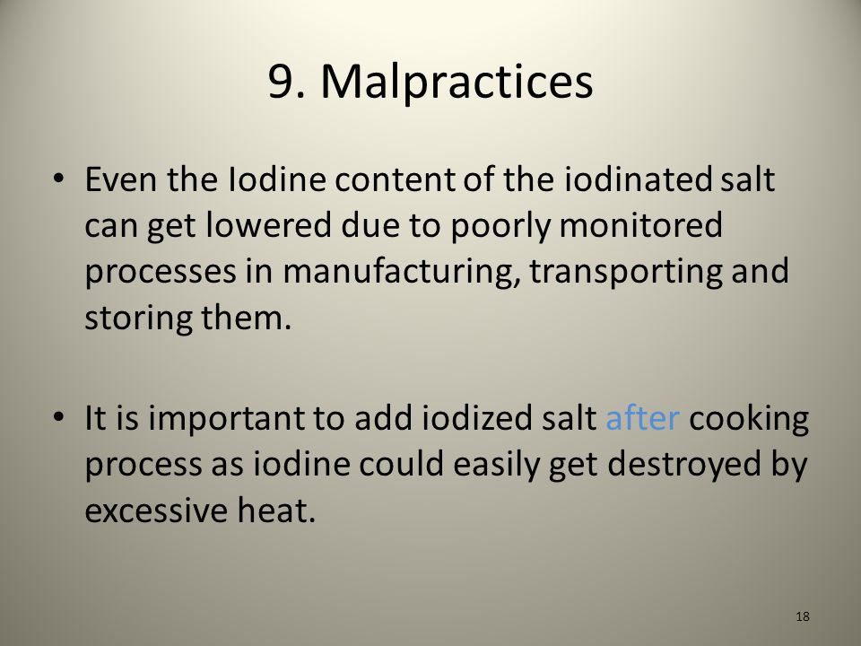 9. Malpractices Even the Iodine content of the iodinated salt can get lowered due to poorly monitored processes in manufacturing, transporting and sto