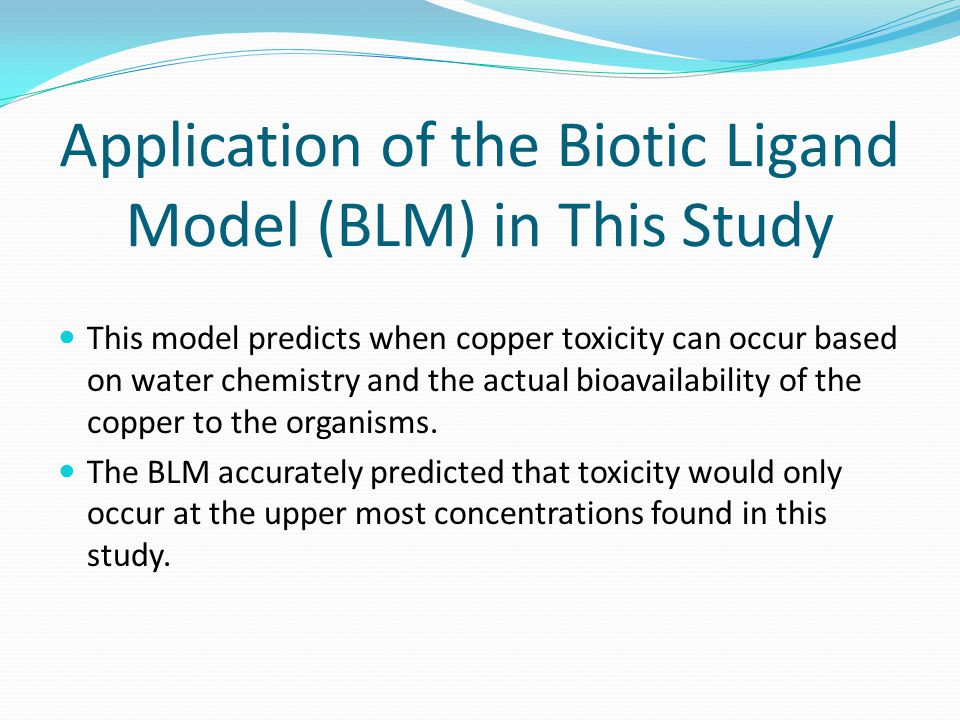 Application of the Biotic Ligand Model (BLM) in This Study This model predicts when copper toxicity can occur based on water chemistry and the actual bioavailability of the copper to the organisms.
