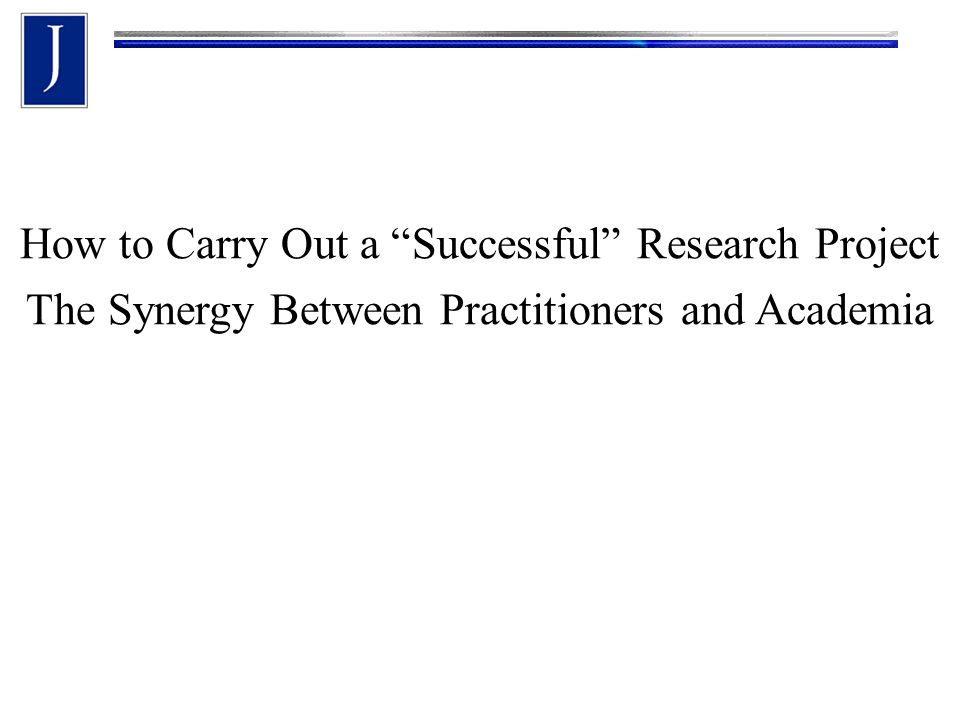 How to Carry Out a Successful Research Project The Synergy Between Practitioners and Academia
