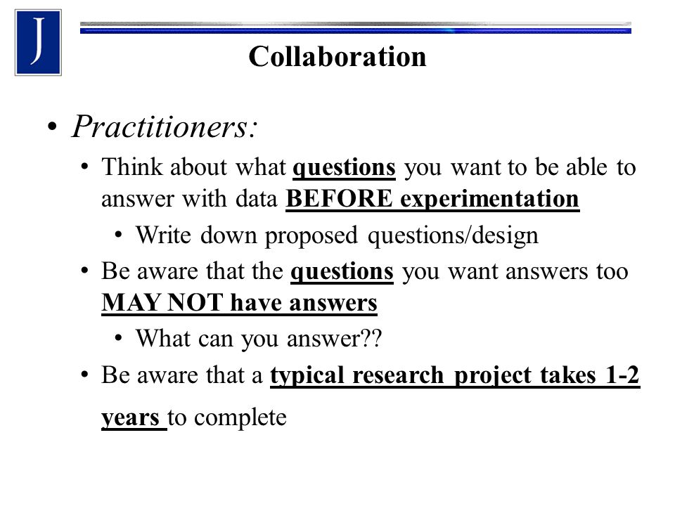 Collaboration Practitioners: Think about what questions you want to be able to answer with data BEFORE experimentation Write down proposed questions/design Be aware that the questions you want answers too MAY NOT have answers What can you answer .