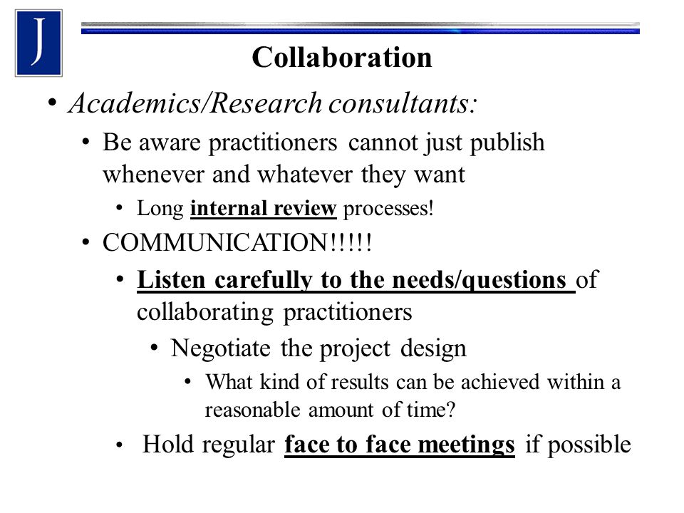 Collaboration Academics/Research consultants: Be aware practitioners cannot just publish whenever and whatever they want Long internal review processes.