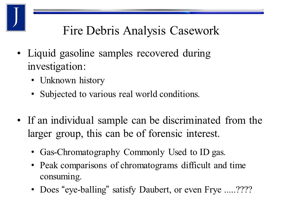 Fire Debris Analysis Casework Liquid gasoline samples recovered during investigation: Unknown history Subjected to various real world conditions.