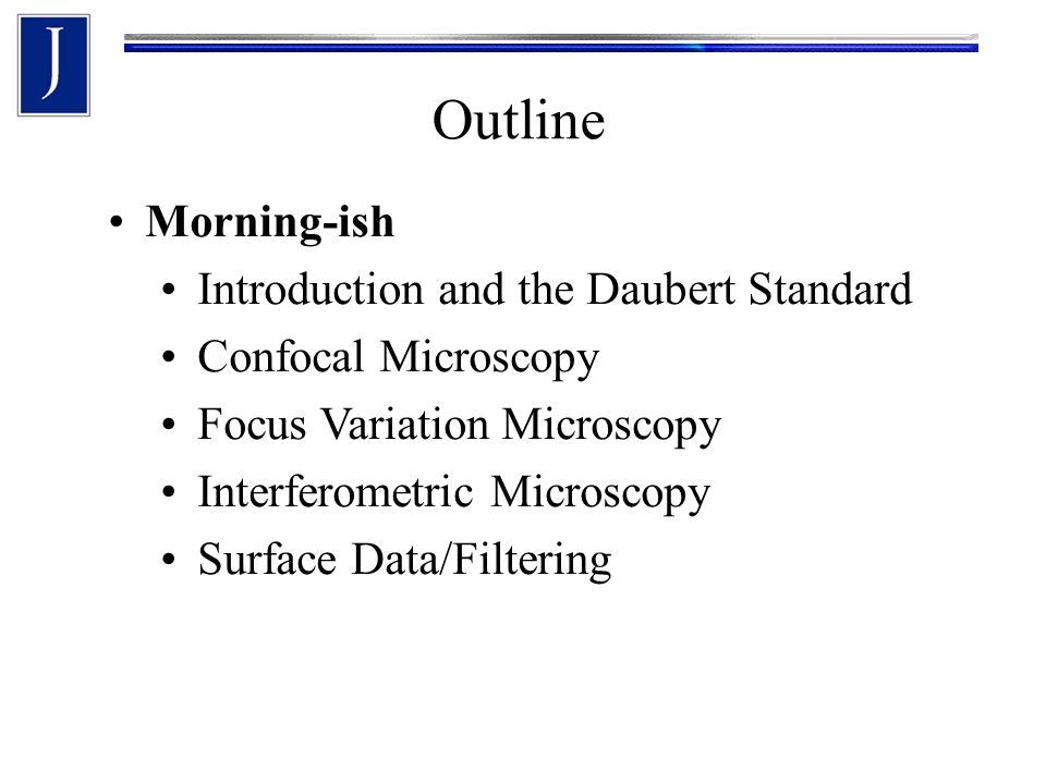 Outline Morning-ish Introduction and the Daubert Standard Confocal Microscopy Focus Variation Microscopy Interferometric Microscopy Surface Data/Filtering
