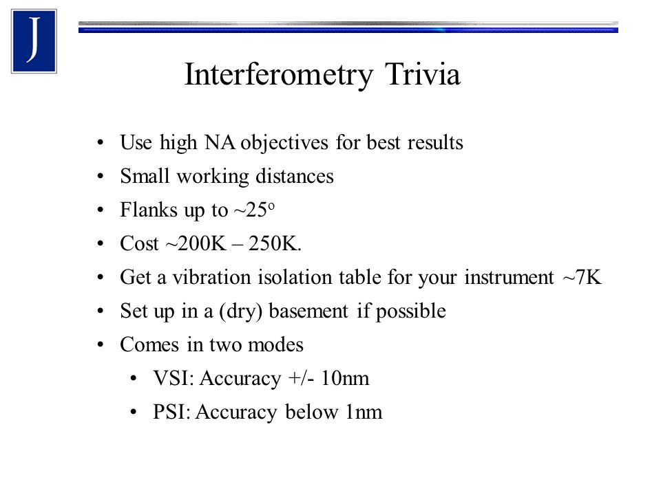 Interferometry Trivia Use high NA objectives for best results Small working distances Flanks up to ~25 o Cost ~200K – 250K.