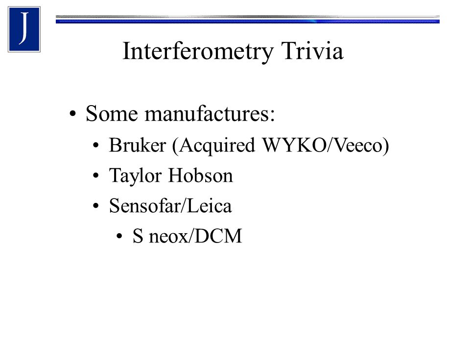 Some manufactures: Bruker (Acquired WYKO/Veeco) Taylor Hobson Sensofar/Leica S neox/DCM Interferometry Trivia