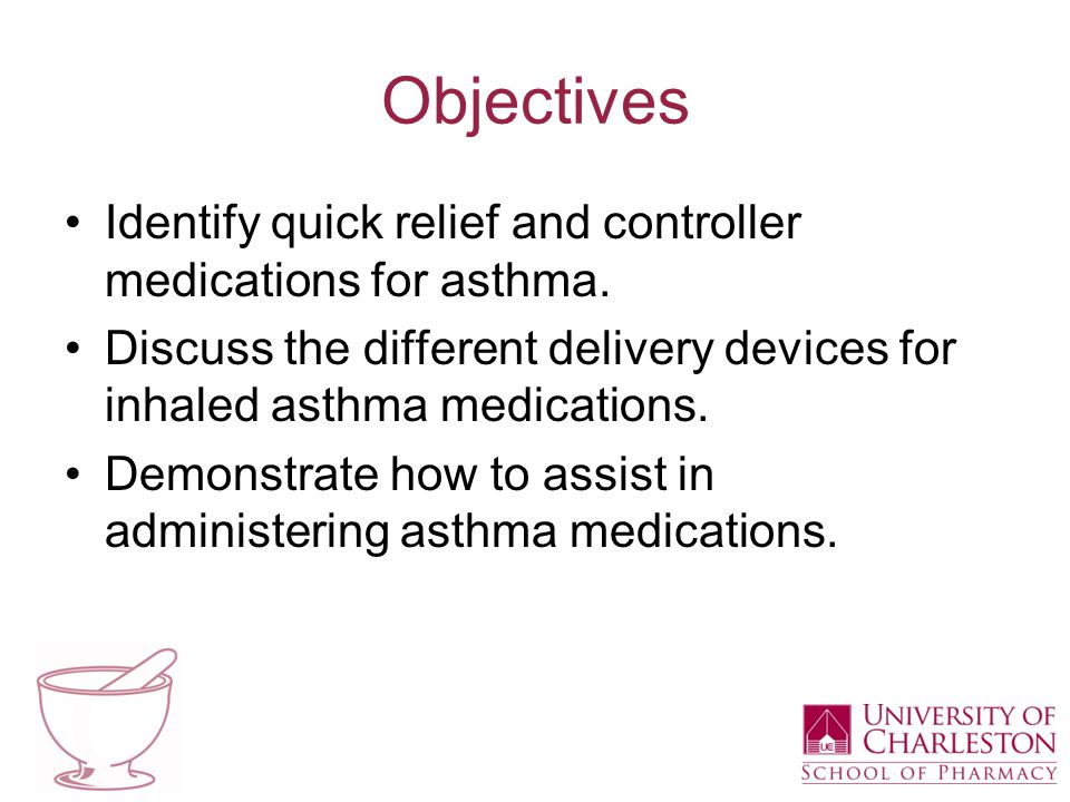 Objectives Identify quick relief and controller medications for asthma. Discuss the different delivery devices for inhaled asthma medications. Demonst