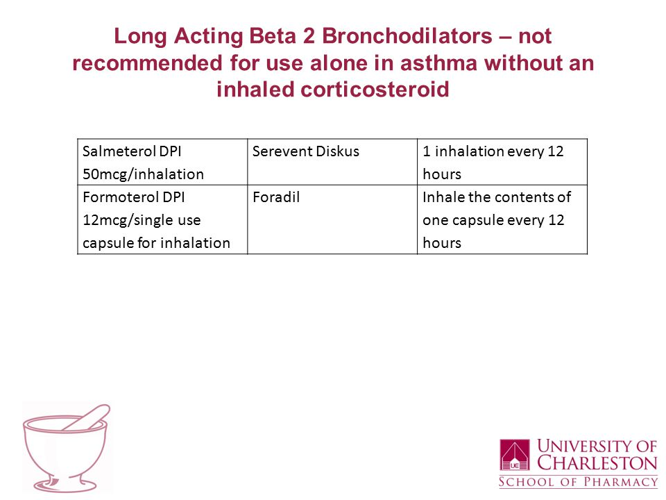 Long Acting Beta 2 Bronchodilators – not recommended for use alone in asthma without an inhaled corticosteroid Salmeterol DPI 50mcg/inhalation Serevent Diskus 1 inhalation every 12 hours Formoterol DPI 12mcg/single use capsule for inhalation ForadilInhale the contents of one capsule every 12 hours