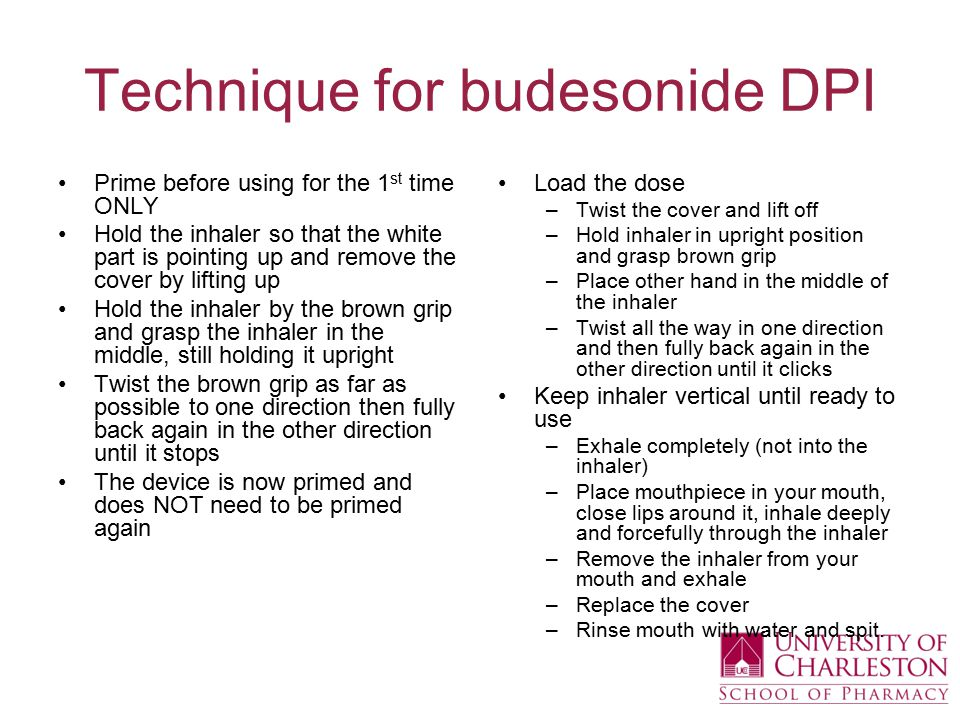 Technique for budesonide DPI Prime before using for the 1 st time ONLY Hold the inhaler so that the white part is pointing up and remove the cover by lifting up Hold the inhaler by the brown grip and grasp the inhaler in the middle, still holding it upright Twist the brown grip as far as possible to one direction then fully back again in the other direction until it stops The device is now primed and does NOT need to be primed again Load the dose –Twist the cover and lift off –Hold inhaler in upright position and grasp brown grip –Place other hand in the middle of the inhaler –Twist all the way in one direction and then fully back again in the other direction until it clicks Keep inhaler vertical until ready to use –Exhale completely (not into the inhaler) –Place mouthpiece in your mouth, close lips around it, inhale deeply and forcefully through the inhaler –Remove the inhaler from your mouth and exhale –Replace the cover –Rinse mouth with water and spit.