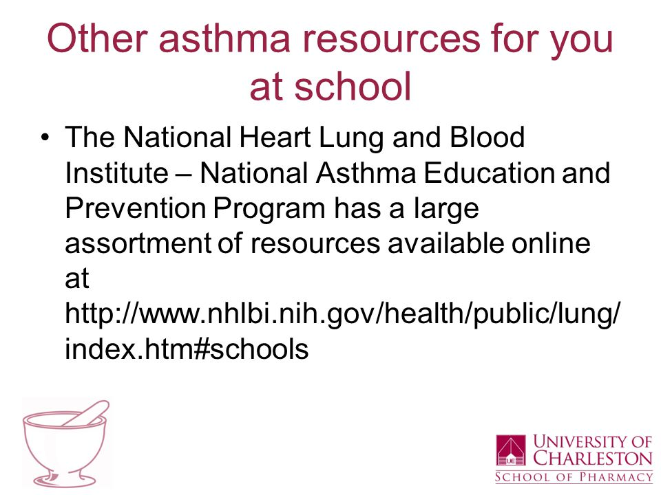 Other asthma resources for you at school The National Heart Lung and Blood Institute – National Asthma Education and Prevention Program has a large assortment of resources available online at http://www.nhlbi.nih.gov/health/public/lung/ index.htm#schools