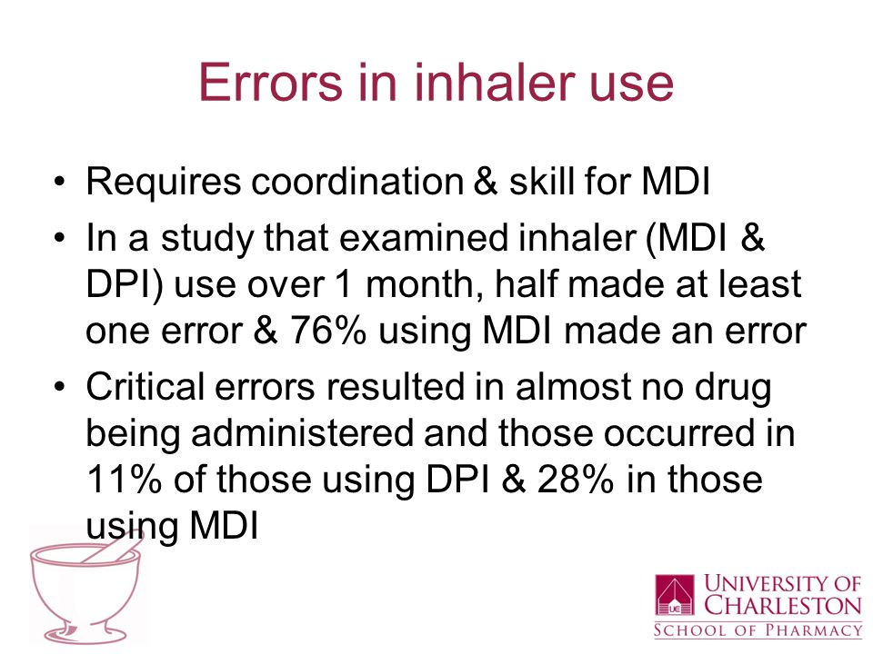 Errors in inhaler use Requires coordination & skill for MDI In a study that examined inhaler (MDI & DPI) use over 1 month, half made at least one erro