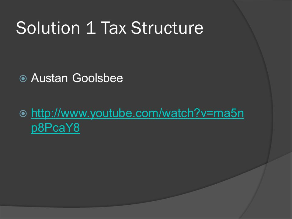 Solution 1 Tax Structure  Austan Goolsbee  http://www.youtube.com/watch?v=ma5n p8PcaY8 http://www.youtube.com/watch?v=ma5n p8PcaY8