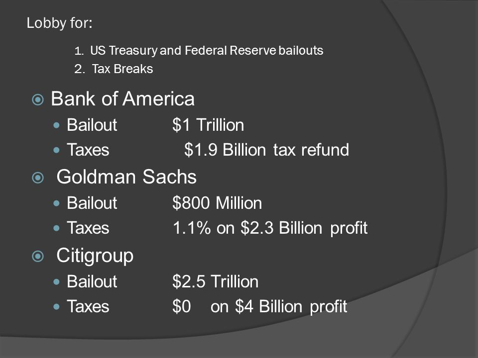 Lobby for: 1. US Treasury and Federal Reserve bailouts 2. Tax Breaks  Bank of America Bailout$1 Trillion Taxes $1.9 Billion tax refund  Goldman Sach
