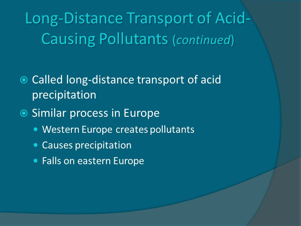 Long-Distance Transport of Acid- Causing Pollutants (continued)  Called long-distance transport of acid precipitation  Similar process in Europe Western Europe creates pollutants Causes precipitation Falls on eastern Europe