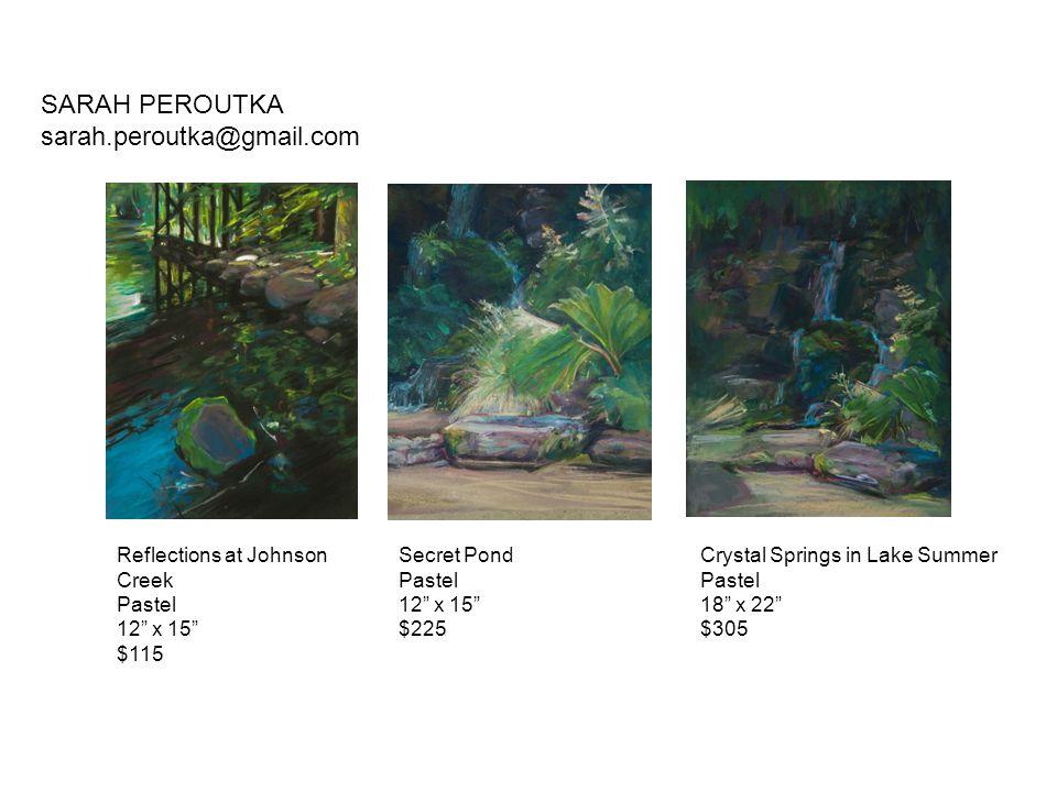 "Reflections at Johnson Creek Pastel 12"" x 15"" $115 Secret Pond Pastel 12"" x 15"" $225 Crystal Springs in Lake Summer Pastel 18"" x 22"" $305 SARAH PEROUT"