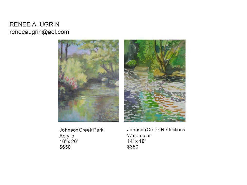 "Johnson Creek Park Acrylic 16"" x 20"" $650 Johnson Creek Reflections Watercolor 14"" x 18"" $350 RENEE A. UGRIN reneeaugrin@aol.com"