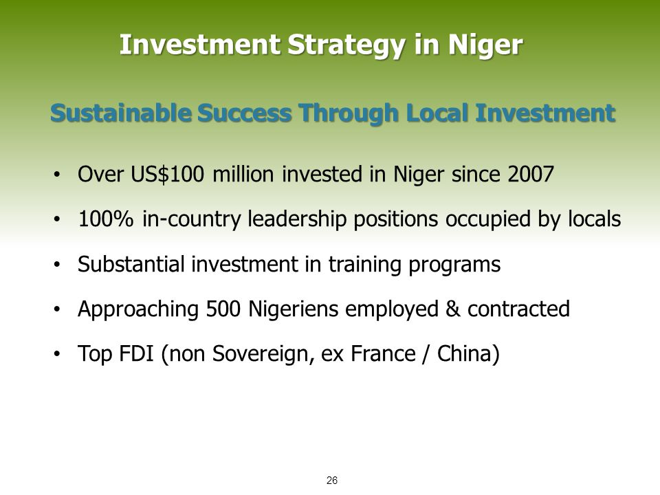 Investment Strategy in Niger Investment Strategy in Niger Sustainable Success Through Local Investment Over US$100 million invested in Niger since 2007 100% in-country leadership positions occupied by locals Substantial investment in training programs Approaching 500 Nigeriens employed & contracted Top FDI (non Sovereign, ex France / China) 26