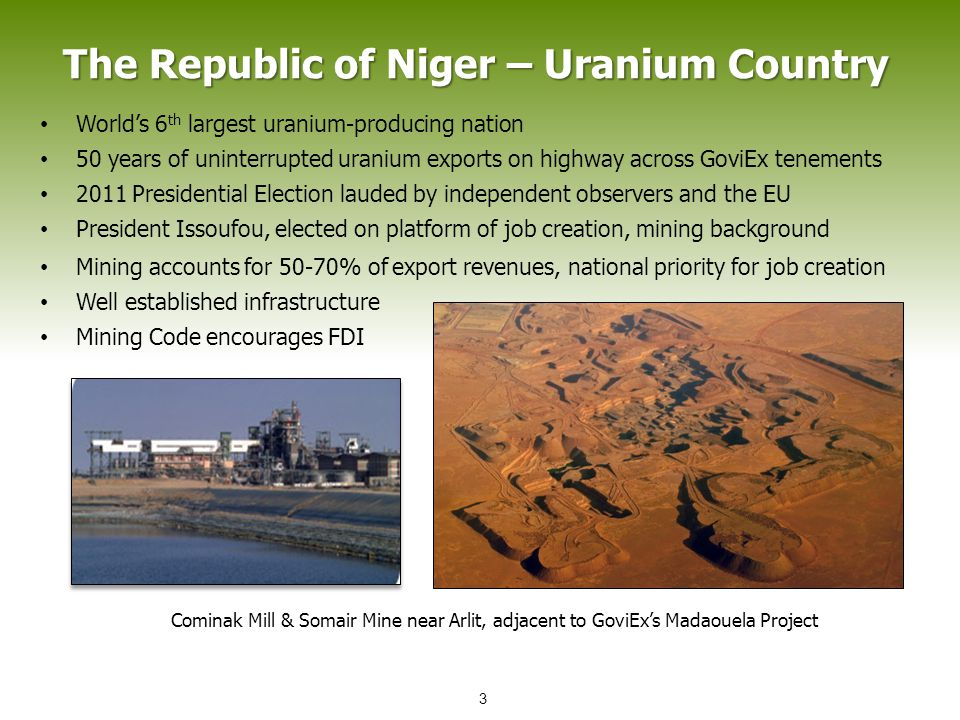 The Republic of Niger – Uranium Country World's 6 th largest uranium-producing nation 50 years of uninterrupted uranium exports on highway across GoviEx tenements 2011 Presidential Election lauded by independent observers and the EU President Issoufou, elected on platform of job creation, mining background Cominak Mill & Somair Mine near Arlit, adjacent to GoviEx's Madaouela Project Mining accounts for 50-70% of export revenues, national priority for job creation Well established infrastructure Mining Code encourages FDI 3