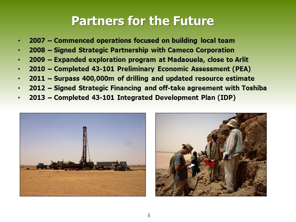 Partners for the Future Partners for the Future 2007 – Commenced operations focused on building local team 2008 – Signed Strategic Partnership with Cameco Corporation 2009 – Expanded exploration program at Madaouela, close to Arlit 2010 – Completed 43-101 Preliminary Economic Assessment (PEA) 2011 – Surpass 400,000m of drilling and updated resource estimate 2012 – Signed Strategic Financing and off-take agreement with Toshiba 2013 – Completed 43-101 Integrated Development Plan (IDP) 5