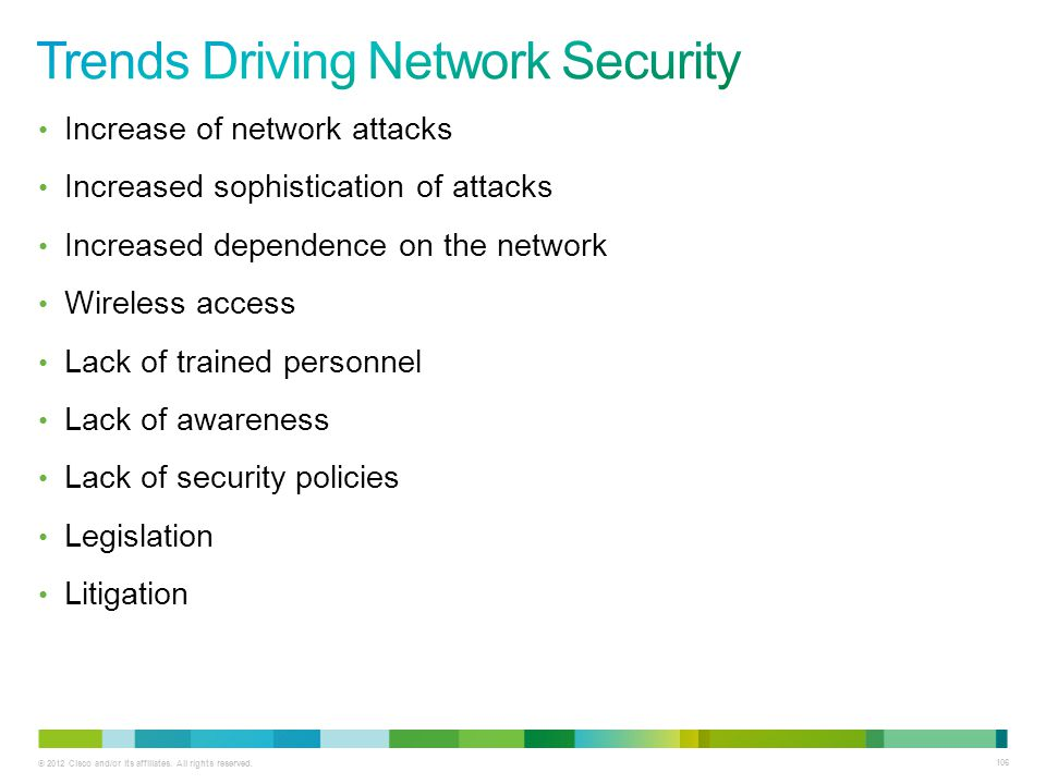 © 2012 Cisco and/or its affiliates. All rights reserved. 106 Increase of network attacks Increased sophistication of attacks Increased dependence on t