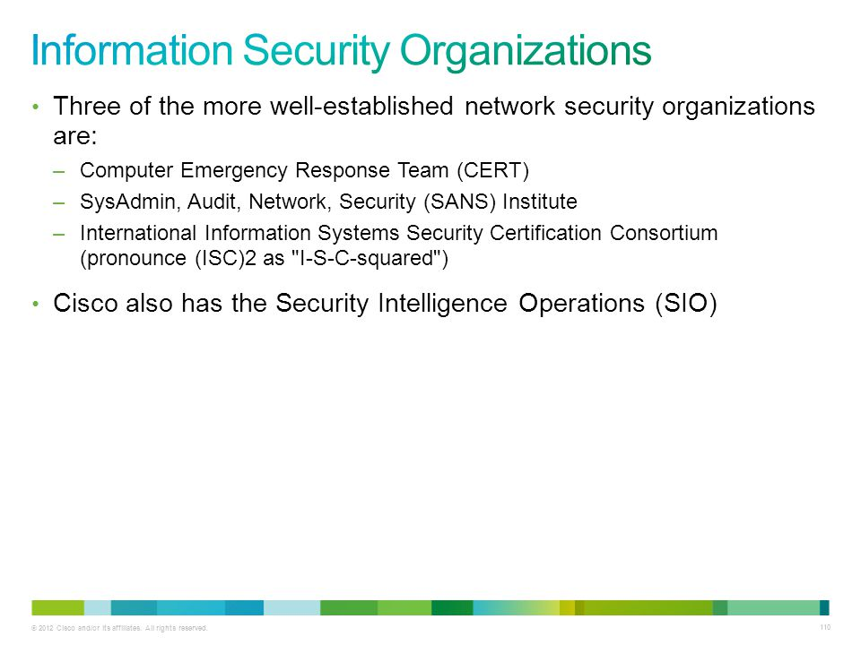 © 2012 Cisco and/or its affiliates. All rights reserved. 110 Three of the more well-established network security organizations are: –Computer Emergenc
