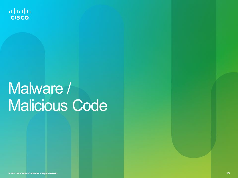 © 2012 Cisco and/or its affiliates. All rights reserved. 120 Malware / Malicious Code