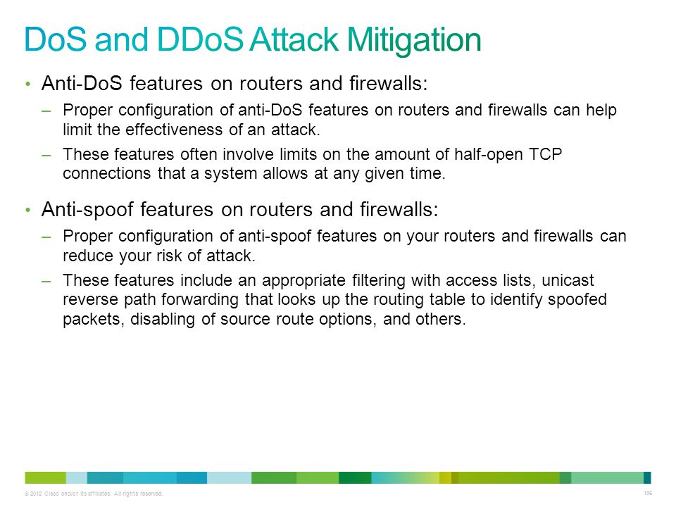 © 2012 Cisco and/or its affiliates. All rights reserved. 186 Anti-DoS features on routers and firewalls: –Proper configuration of anti-DoS features on