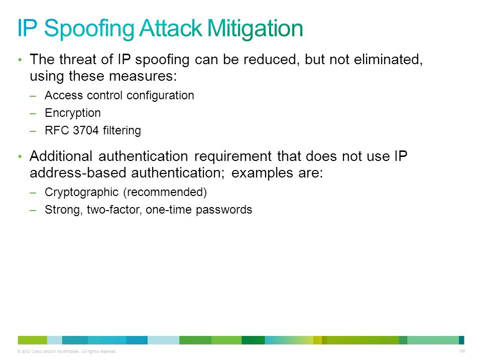 © 2012 Cisco and/or its affiliates. All rights reserved. 188 The threat of IP spoofing can be reduced, but not eliminated, using these measures: –Acce
