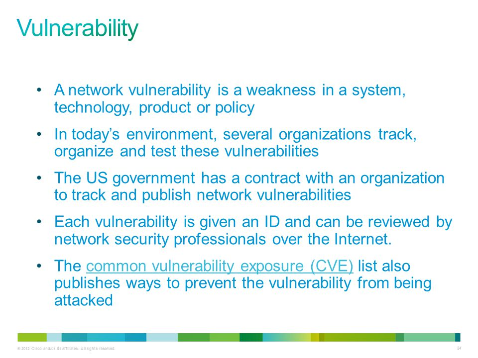 © 2012 Cisco and/or its affiliates. All rights reserved. 24 A network vulnerability is a weakness in a system, technology, product or policy In today'