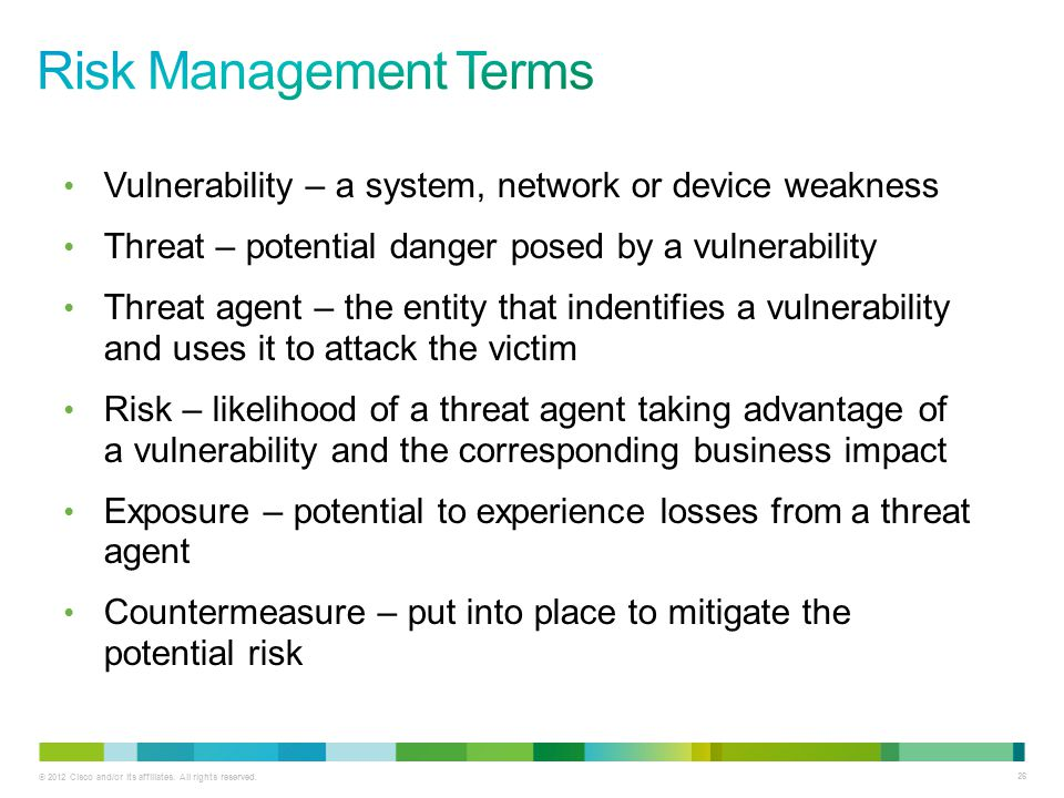 © 2012 Cisco and/or its affiliates. All rights reserved. 26 Vulnerability – a system, network or device weakness Threat – potential danger posed by a