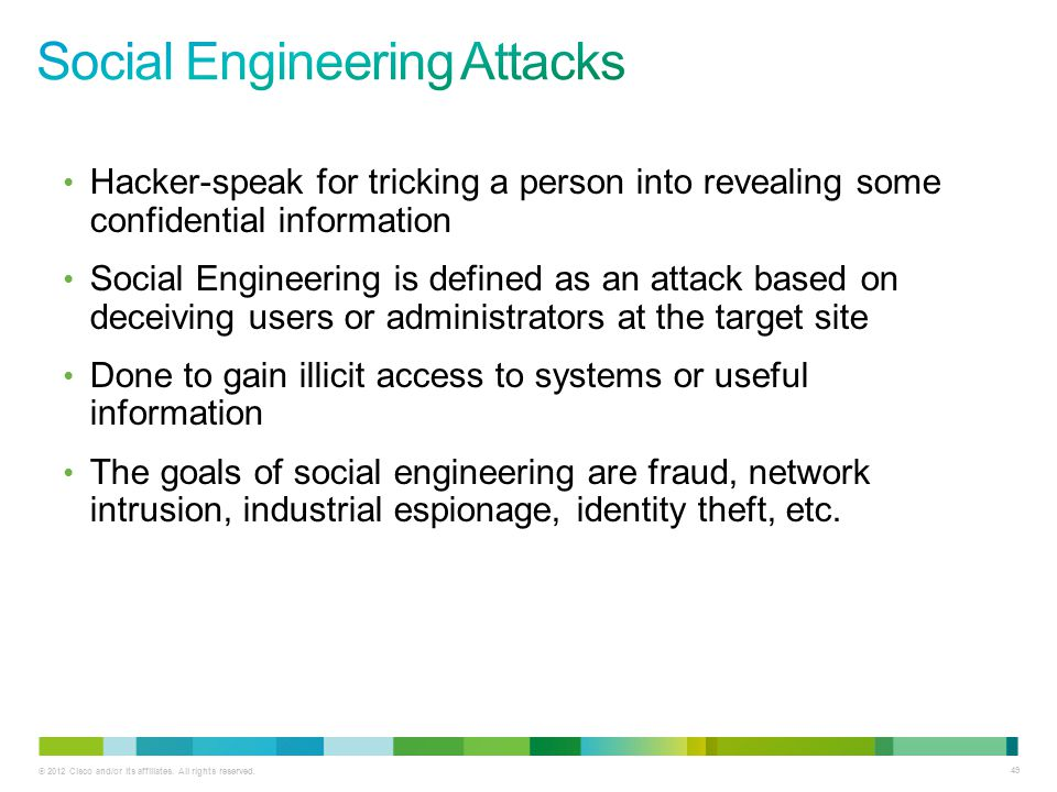 © 2012 Cisco and/or its affiliates. All rights reserved. 49 Hacker-speak for tricking a person into revealing some confidential information Social Eng