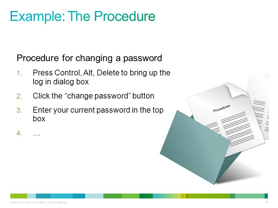 © 2012 Cisco and/or its affiliates. All rights reserved. 62 Procedure for changing a password 1. Press Control, Alt, Delete to bring up the log in dia
