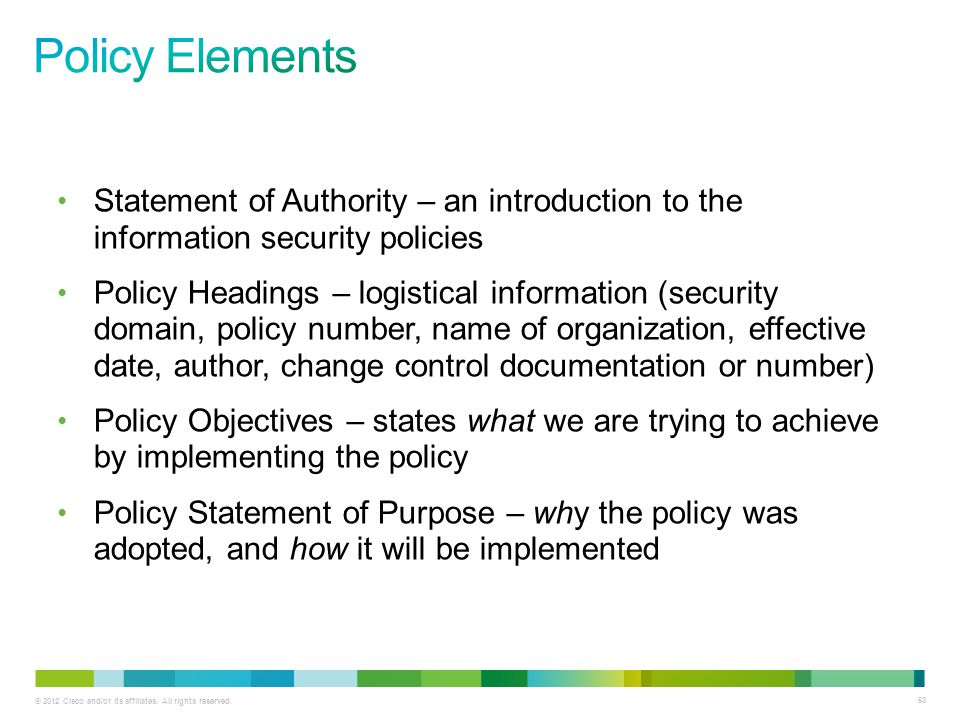 © 2012 Cisco and/or its affiliates. All rights reserved. 63 Statement of Authority – an introduction to the information security policies Policy Headi