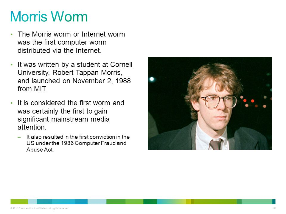 © 2012 Cisco and/or its affiliates. All rights reserved. 85 The Morris worm or Internet worm was the first computer worm distributed via the Internet.