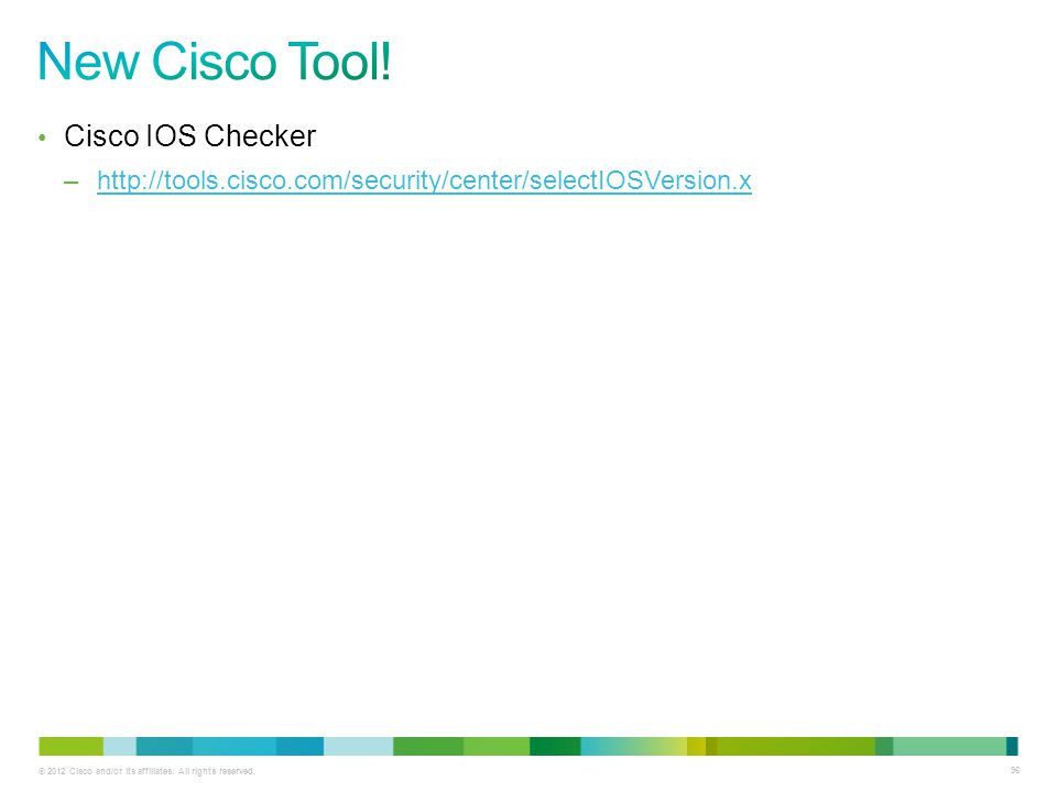 © 2012 Cisco and/or its affiliates. All rights reserved. 96 Cisco IOS Checker –http://tools.cisco.com/security/center/selectIOSVersion.xhttp://tools.c