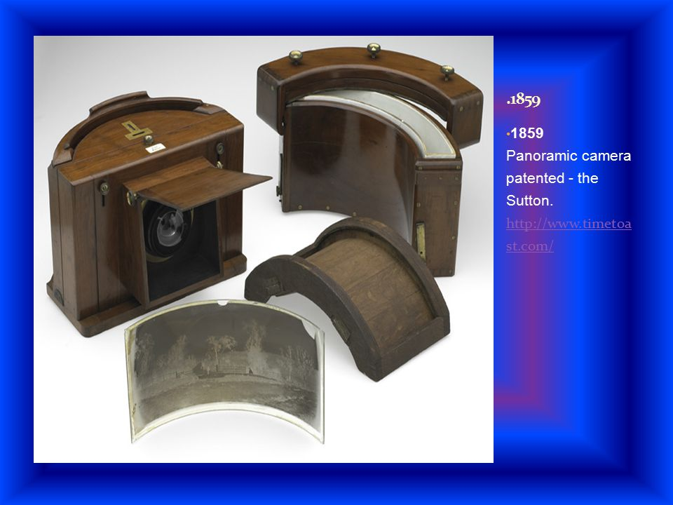 1859 Panoramic camera patented - the Sutton. http://www.timetoa st.com/ http://www.timetoa st.com/