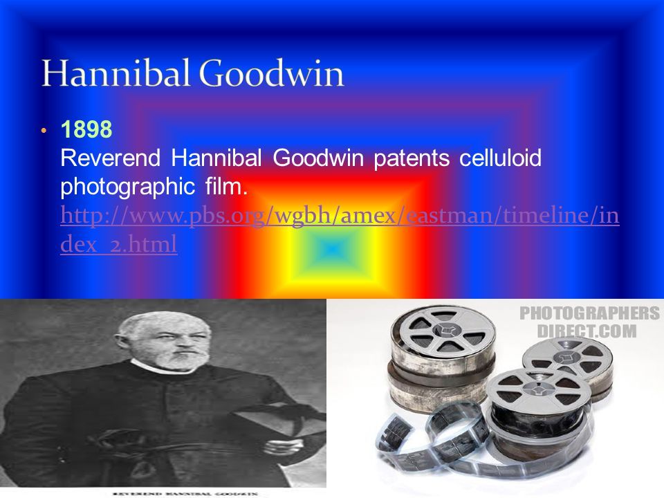 1898 Reverend Hannibal Goodwin patents celluloid photographic film. http://www.pbs.org/wgbh/amex/eastman/timeline/in dex_2.html http://www.pbs.org/wgb